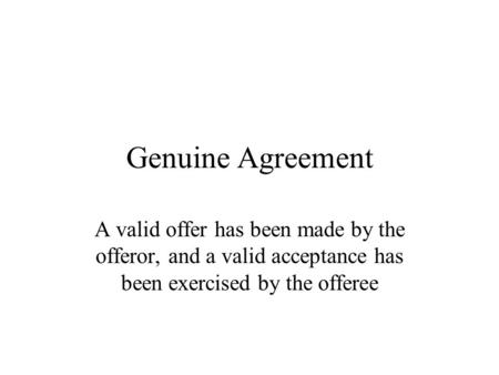 Genuine Agreement A valid offer has been made by the offeror, and a valid acceptance has been exercised by the offeree.