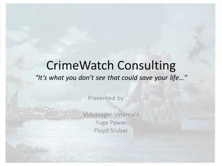 "CrimeWatch Consulting ""It's what you don't see that could save your life…"" Presented by: Vidyasagar Velamala Yuga Pawar Floyd Srubar."