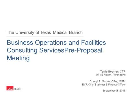 The University of Texas Medical Branch Business Operations and Facilities Consulting ServicesPre-Proposal Meeting Terrie Beasley, CTP UTMB Health, Purchasing.