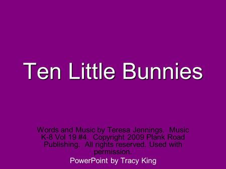 Ten Little Bunnies Words and Music by Teresa Jennings. Music K-8 Vol 19 #4. Copyright 2009 Plank Road Publishing. All rights reserved. Used with permission.