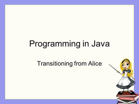 Programming in Java Transitioning from Alice. Becomes not myFirstMethod but …. public static void main (String[] arg) { // code for testing classes goes.