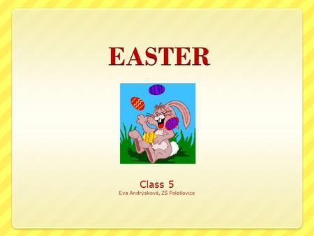 Class 5 Eva Andrýsková, ZŠ Polešovice. What is typical for Easter? Easter eggs Easter Bunny Easter lamb Easter basket Easter hen Easter chick Easter Egg.