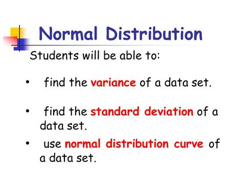 Normal Distribution Students will be able to: find the variance of a data set. find the standard deviation of a data set. use normal distribution curve.