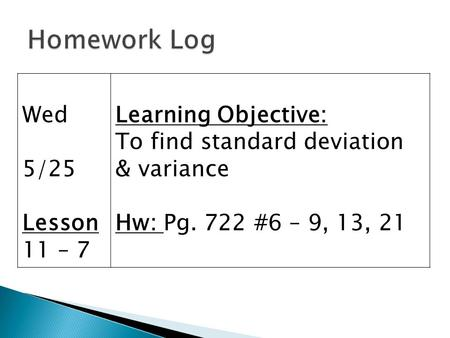 Wed 5/25 Lesson 11 – 7 Learning Objective: To find standard deviation & variance Hw: Pg. 722 #6 – 9, 13, 21.