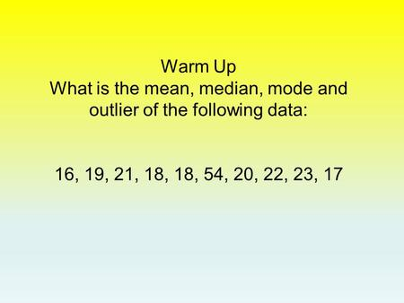 Warm Up What is the mean, median, mode and outlier of the following data: 16, 19, 21, 18, 18, 54, 20, 22, 23, 17.