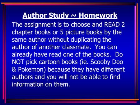 Author Study ~ Homework The assignment is to choose and READ 2 chapter books or 5 picture books by the same author without duplicating the author of another.
