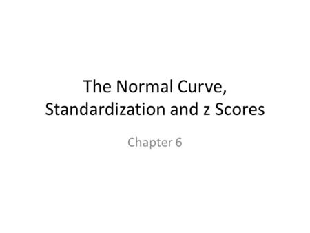 The Normal Curve, Standardization and z Scores Chapter 6.