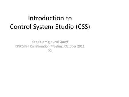 Introduction to Control System Studio (CSS) Kay Kasemir, Kunal Shroff EPICS Fall Collaboration Meeting, October 2011 PSI.