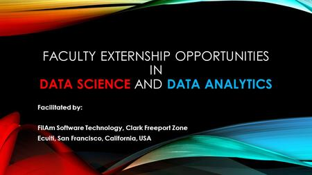 FACULTY EXTERNSHIP OPPORTUNITIES IN DATA SCIENCE AND DATA ANALYTICS Facilitated by: FilAm Software Technology, Clark Freeport Zone Ecuiti, San Francisco,