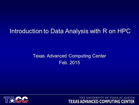 Introduction to Data Analysis with R on HPC Texas Advanced Computing Center Feb. 2015.