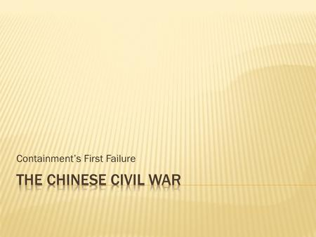 Containment's First Failure.  Chinese Communists  Led by Mao Zedong in North China  Fighting Nationalists since 1927  Temporary truce in 1937  Received.