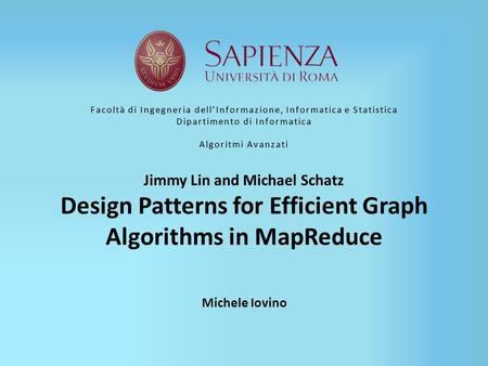 Jimmy Lin and Michael Schatz Design Patterns for Efficient Graph Algorithms in MapReduce Michele Iovino Facoltà di Ingegneria dell'Informazione, Informatica.