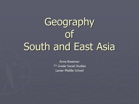 Geography of South and East Asia Anne Bozeman 7 th Grade Social Studies Lanier Middle School.