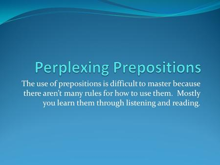 The use of prepositions is difficult to master because there aren't many rules for how to use them. Mostly you learn them through listening and reading.
