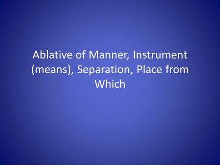 Ablative of Manner, Instrument (means), Separation, Place from Which.