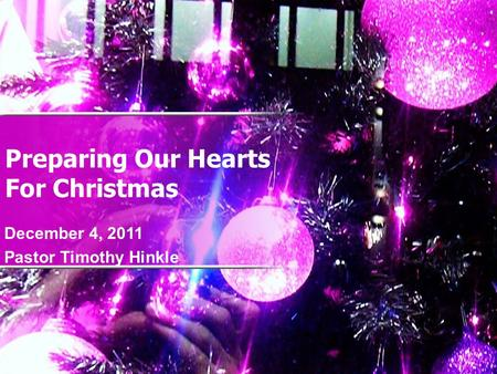 Preparing Our Hearts For Christmas December 4, 2011 Pastor Timothy Hinkle.
