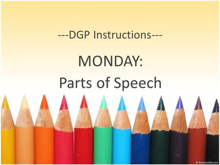 ---DGP Instructions--- MONDAY: Parts of Speech. Steps for Mondays 1. Find and label all nouns. Be aware of gerunds or infinitives acting as nouns. 2.