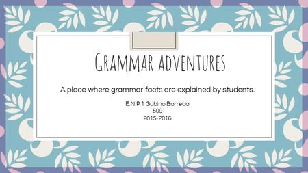 Grammar adventures A place where grammar facts are explained by students. E.N.P 1 Gabino Barreda 509 2015-2016.