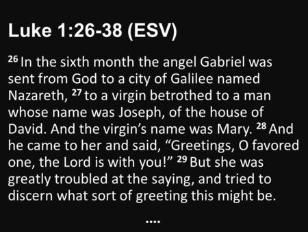 Luke 1:26-38 (ESV) 26 In the sixth month the angel Gabriel was sent from God to a city of Galilee named Nazareth, 27 to a virgin betrothed to a man whose.