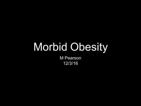 Morbid Obesity M Pearson 12/3/16. BMI 19-24: Normal BMI > 30: Obesity BMI > 40: Extreme obesity.