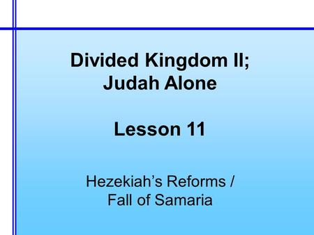 Divided Kingdom II; Judah Alone Lesson 11 Hezekiah's Reforms / Fall of Samaria.