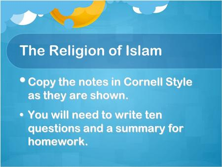 The Religion of Islam Copy the notes in Cornell Style as they are shown. Copy the notes in Cornell Style as they are shown. You will need to write ten.