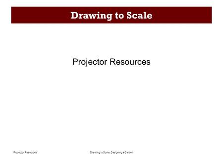 Drawing to Scale: Designing a GardenProjector Resources Drawing to Scale Projector Resources.