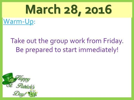 March 28, 2016 March 28, 2016 Warm-Up: Take out the group work from Friday. Be prepared to start immediately!