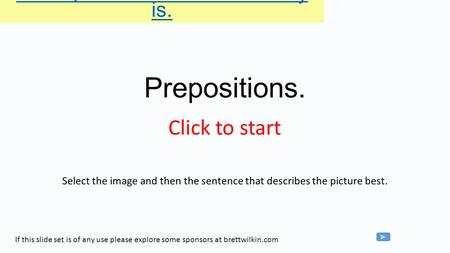 Prepositions. Select the image and then the sentence that describes the picture best. Click the picture - then a sentence the boy is. If this slide set.