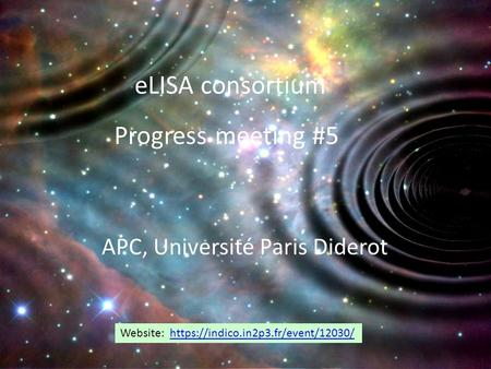 ELISA consortium Progress meeting #5 APC, Université Paris Diderot Website: https://indico.in2p3.fr/event/12030/https://indico.in2p3.fr/event/12030/