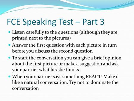 FCE Speaking Test – Part 3 Listen carefully to the questions (although they are printed next to the pictures) Answer the first question with each picture.