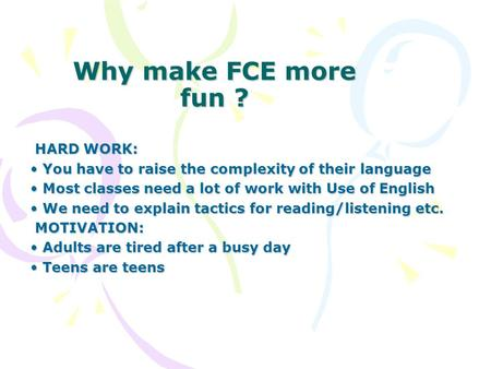 Why make FCE more fun ? HARD WORK: HARD WORK: You have to raise the complexity of their language You have to raise the complexity of their language Most.