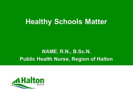 Healthy Schools Matter NAME, R.N., B.Sc.N. Public Health Nurse, Region of Halton.