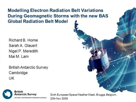 Modelling Electron Radiation Belt Variations During Geomagnetic Storms with the new BAS Global Radiation Belt Model Richard B. Horne Sarah A. Glauert Nigel.