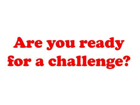 Are you ready for a challenge?. Are you willing to try?