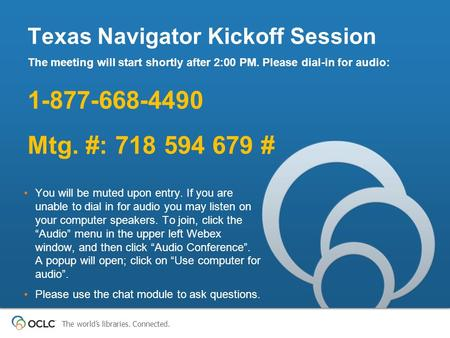 The world's libraries. Connected. Texas Navigator Kickoff Session The meeting will start shortly after 2:00 PM. Please dial-in for audio: 1-877-668-4490.