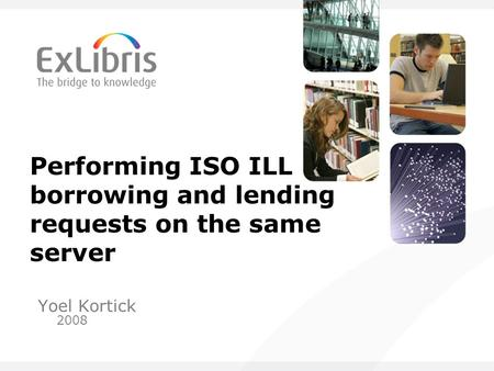 Performing ISO ILL borrowing and lending requests on the same server Yoel Kortick 2008.