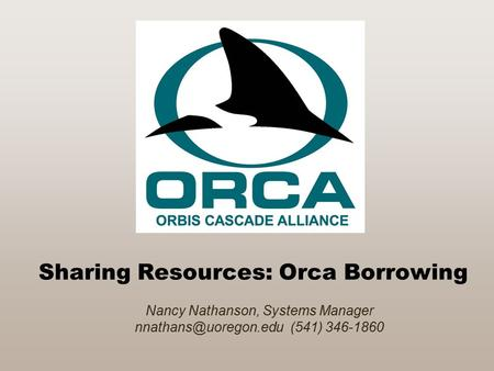 Sharing Resources: Orca Borrowing Nancy Nathanson, Systems Manager (541) 346-1860.