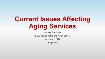 Current Issues Affecting Aging Services Audrey Edmisten NC Division of Aging and Adult Services November 2014 Region G.
