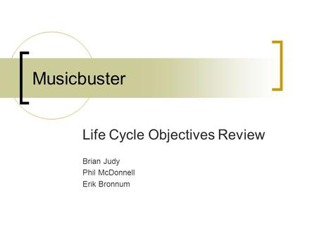 Musicbuster Life Cycle Objectives Review Brian Judy Phil McDonnell Erik Bronnum.