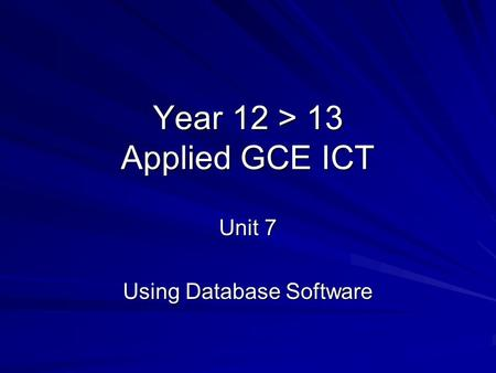 Year 12 > 13 Applied GCE ICT Unit 7 Using Database Software.