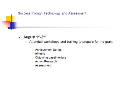 Success through Technology and Assessment August 1 st -3 rd Attended workshops and training to prepare for the grant o Achievement Series o eMetric o Obtaining.