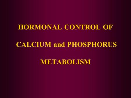 HORMONAL CONTROL OF CALCIUM and PHOSPHORUS METABOLISM.