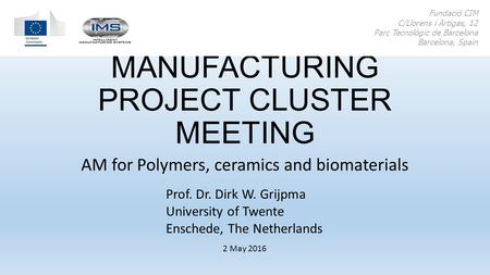 ADDITIVE MANUFACTURING PROJECT CLUSTER MEETING AM for Polymers, ceramics and biomaterials Fundació CIM C/Llorens i Artigas, 12 Parc Tecnològic de Barcelona.