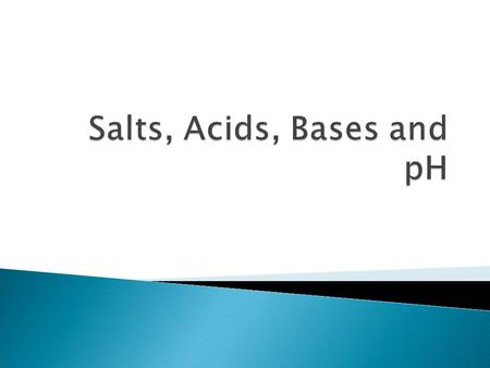  Salts do not contain H+ or OH- and dissociate when dissolved in H2O. ◦ Resulting ions will conduct electricity in the solution (electrolytes) ◦ Salts.
