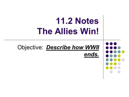 11.2 Notes The Allies Win! Objective: Describe how WWII ends.