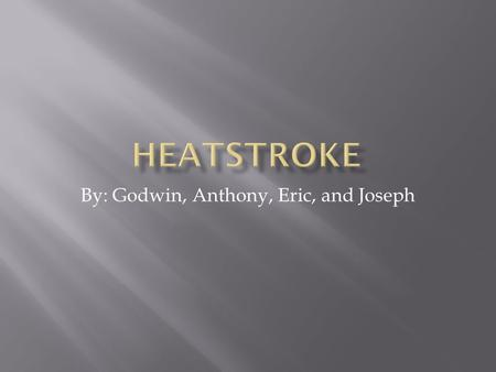 By: Godwin, Anthony, Eric, and Joseph.  A Heatstroke is a condition that causes the human body to overheat, usually as a result of prolonged exposure.