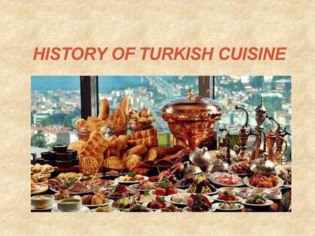HISTORY OF TURKISH CUISINE. Turkish cuisine is largely the heritage of OTTOMAN CUISINE, which can be described as a fusion and refinement of Central Asian,