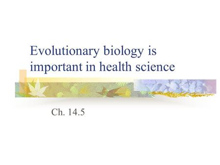 Evolutionary biology is important in health science Ch. 14.5.