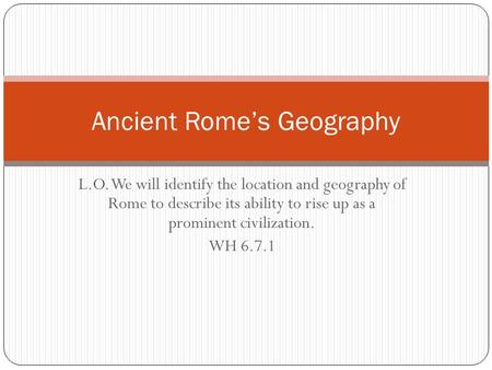 L.O. We will identify the location and geography of Rome to describe its ability to rise up as a prominent civilization. WH 6.7.1 Ancient Rome's Geography.